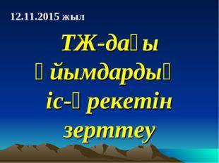 ТЖ-дағы ұйымдардың іс-әрекетін зерттеу 12.11.2015 жыл