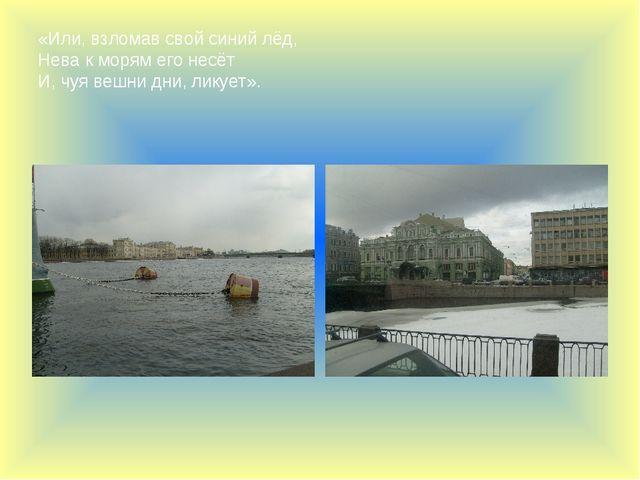 «Или, взломав свой синий лёд, Нева к морям его несёт И, чуя вешни дни, ликует».