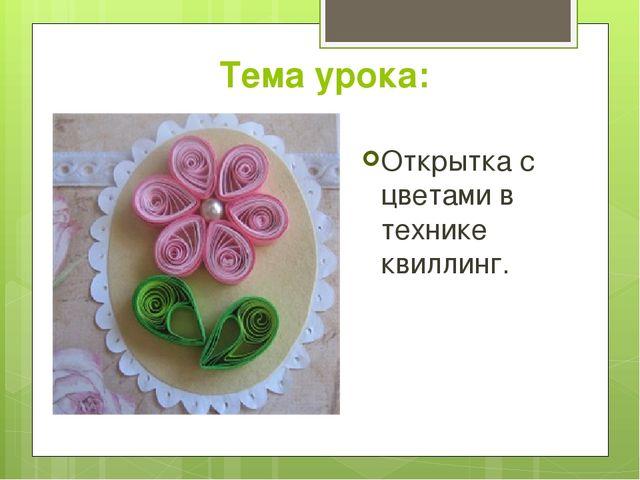 Тема урока: Открытка с цветами в технике квиллинг.