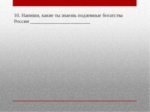 10. Напиши, какие ты знаешь подземные богатства России _____________________