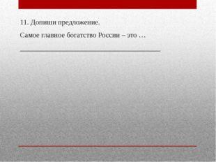 11. Допиши предложение. Самое главное богатство России – это … _____________
