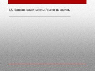 12. Напиши, какие народы России ты знаешь __________________________________
