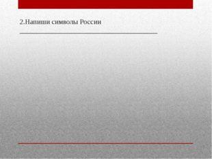 2.Напиши символы России _______________________________________