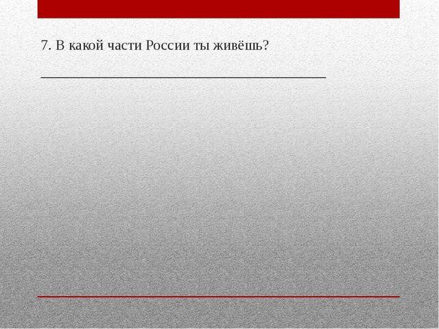 7. В какой части России ты живёшь? _______________________________________