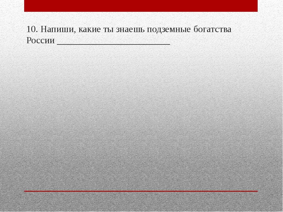 10. Напиши, какие ты знаешь подземные богатства России _____________________...
