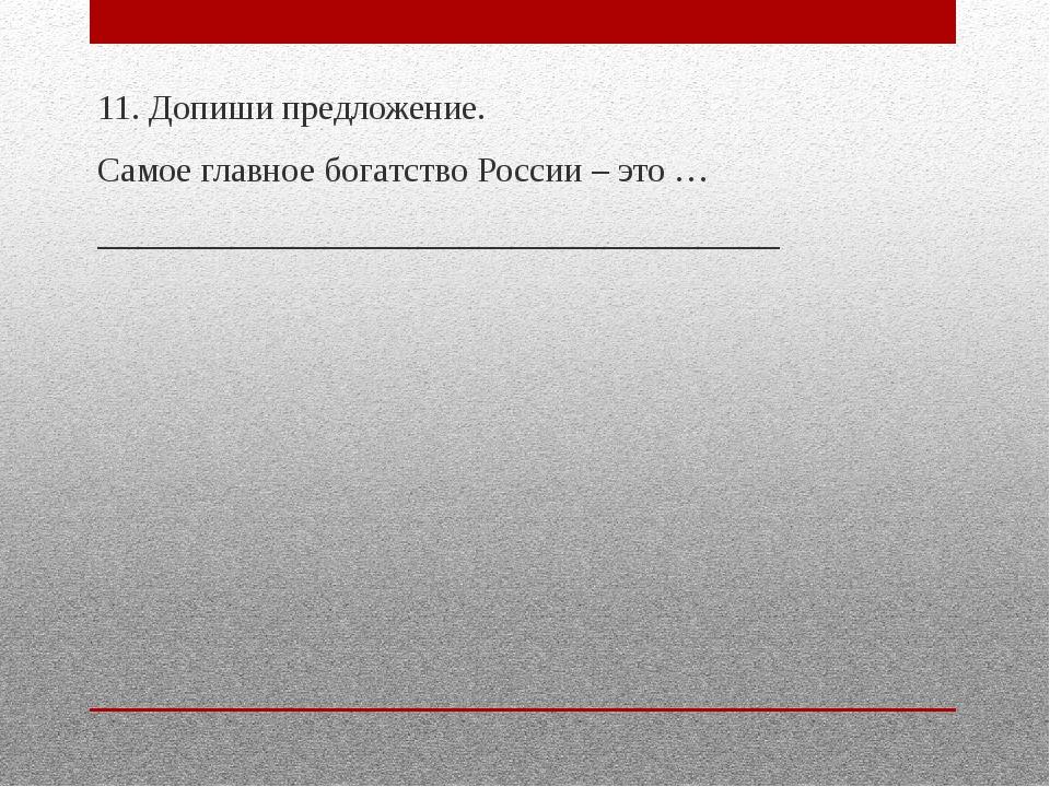 11. Допиши предложение. Самое главное богатство России – это … _____________...