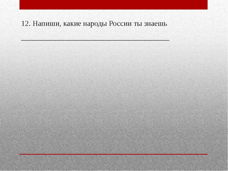 12. Напиши, какие народы России ты знаешь __________________________________...