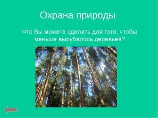 Охрана природы Что Вы можете сделать для того, чтобы меньше вырубалось деревь