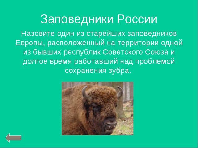 Заповедники России Назовите один из старейших заповедников Европы, расположен...