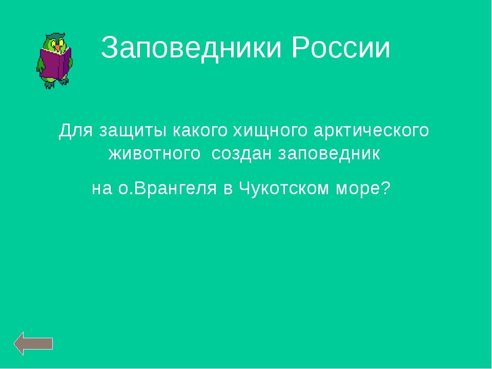Заповедники России Для защиты какого хищного арктического животного создан за...