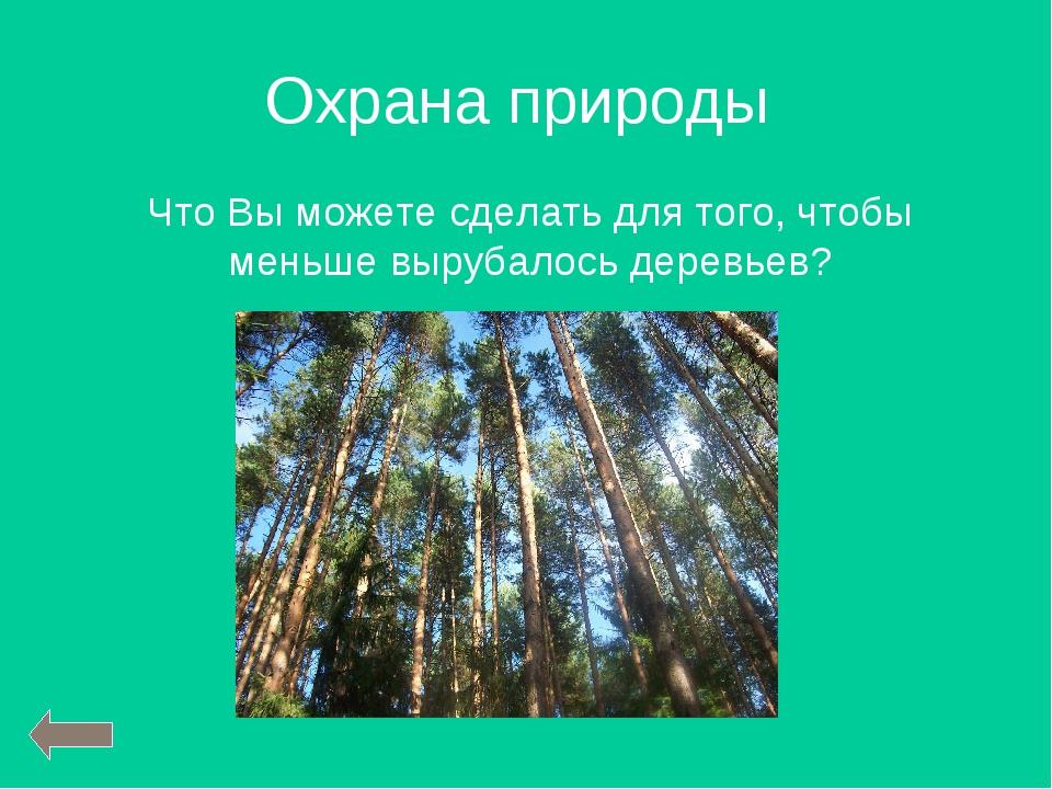 Охрана природы Что Вы можете сделать для того, чтобы меньше вырубалось деревь...