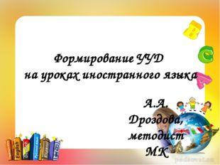 Формирование УУД на уроках иностранного языка А.А. Дроздова, методист МК