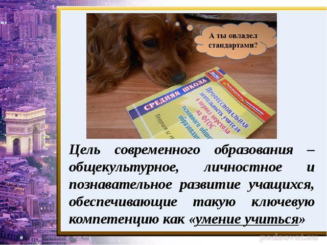 Цель современного образования – общекультурное, личностное и познавательное р...