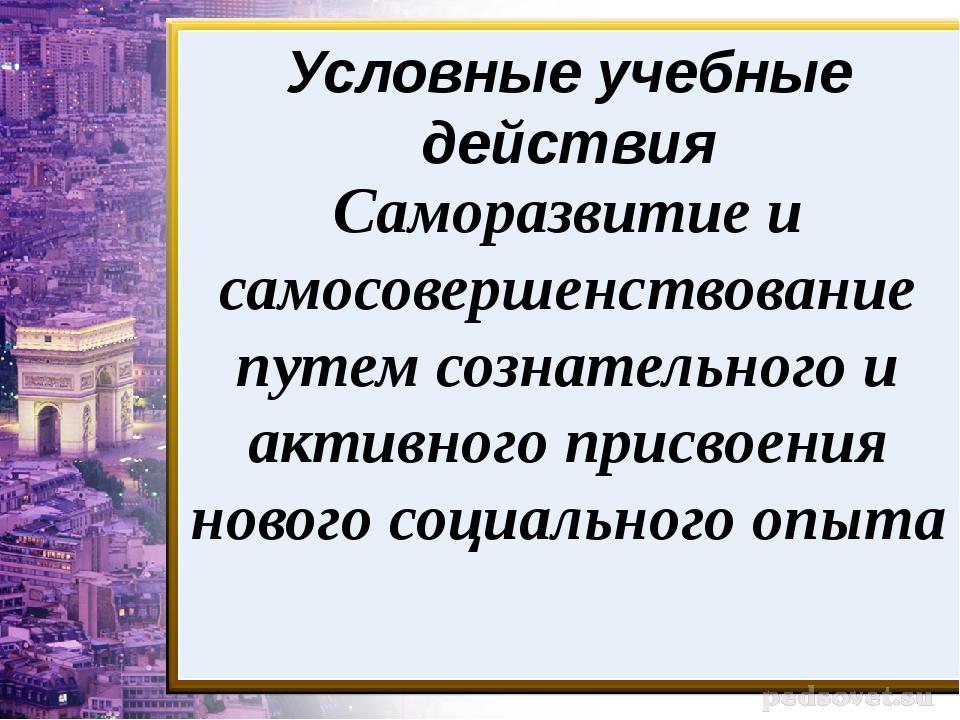 Условные учебные действия Саморазвитие и самосовершенствование путем сознател...