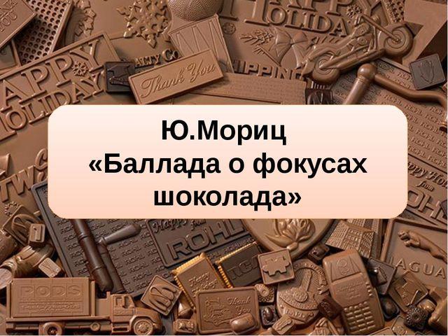 Ю.Мориц «Баллада о фокусах шоколада»