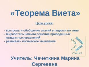 Учитель: Чечеткина Марина Сергеевна «Теорема Виета» Цели урока: - контроль и