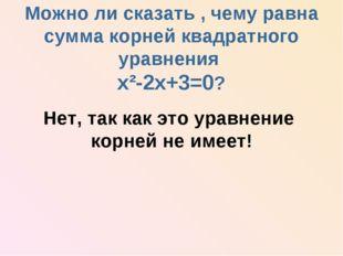 Можно ли сказать , чему равна сумма корней квадратного уравнения х²-2х+3=0?
