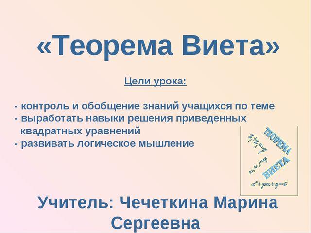 Учитель: Чечеткина Марина Сергеевна «Теорема Виета» Цели урока: - контроль и...