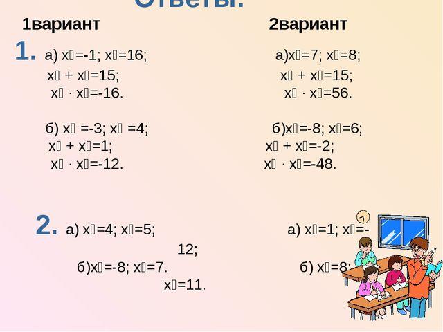 Ответы: 1вариант 2вариант 1. а) х₁=-1; х₂=16; а)х₁=7; х₂=8; х₁ + х₂=15; х₁ +...