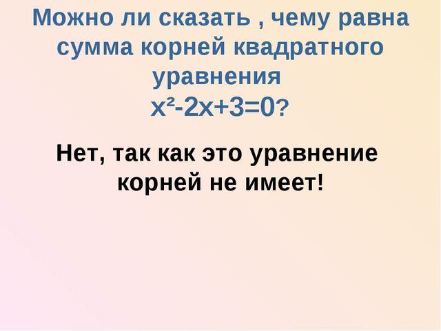 Можно ли сказать , чему равна сумма корней квадратного уравнения х²-2х+3=0?...