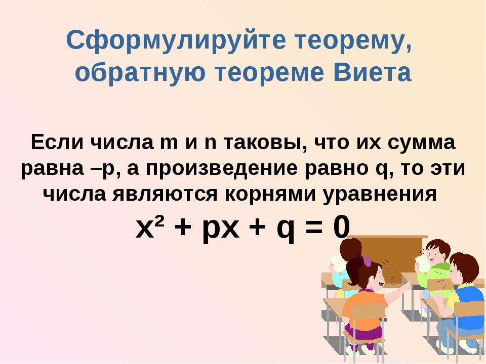 Сформулируйте теорему, обратную теореме Виета Если числа m и n таковы, что их...