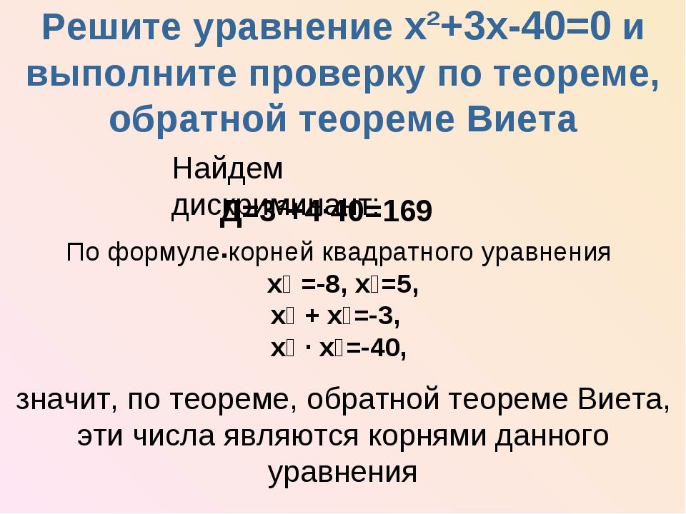 Решите уравнение х²+3х-40=0 и выполните проверку по теореме, обратной теореме...