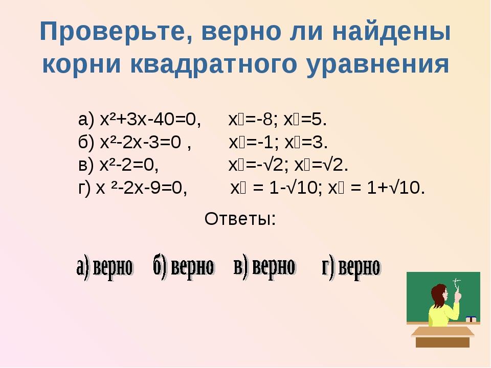 Проверьте, верно ли найдены корни квадратного уравнения а) х²+3х-40=0, х₁=-8;...