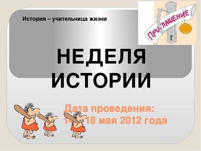 Дата проведения: 14 – 18 мая 2012 года НЕДЕЛЯ ИСТОРИИ История – учительница...