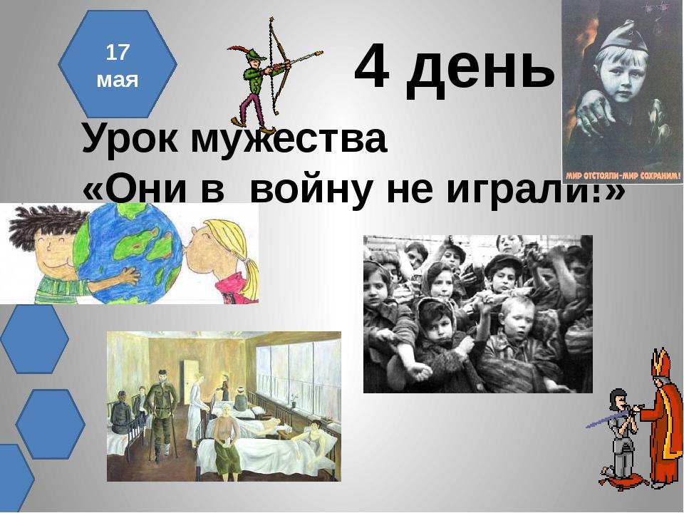 4 день Урок мужества «Они в войну не играли!» 17 мая