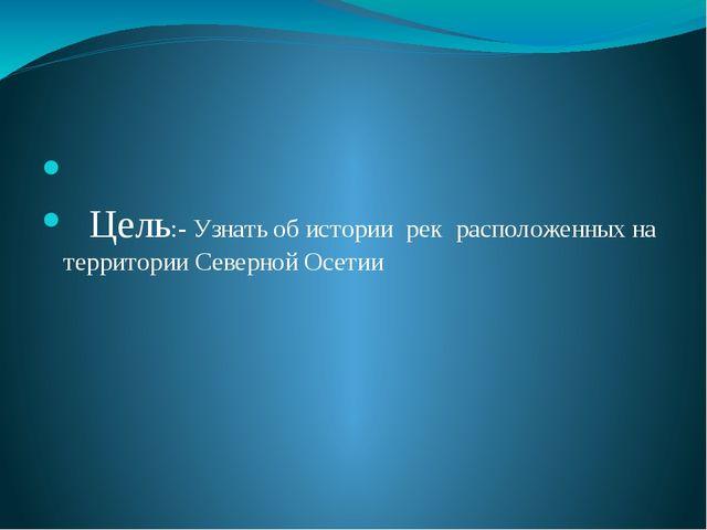 Цель:- Узнать об истории рек расположенных на территории Северной Осетии