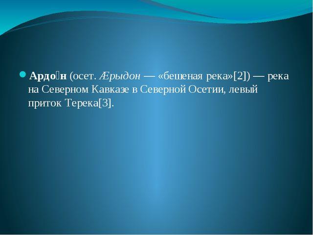 Ардо́н (осет. Æрыдон— «бешеная река»[2])— река на Северном Кавказе в Север...