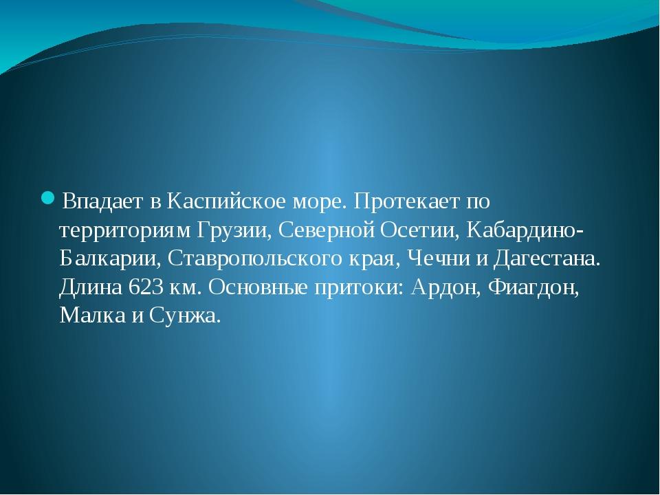 Впадает в Каспийское море. Протекает по территориям Грузии, Северной Осетии,...