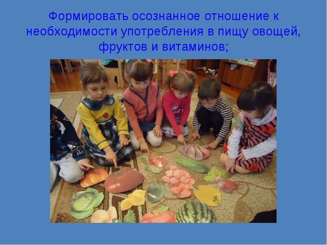 Формировать осознанное отношение к необходимости употребления в пищу овощей,...