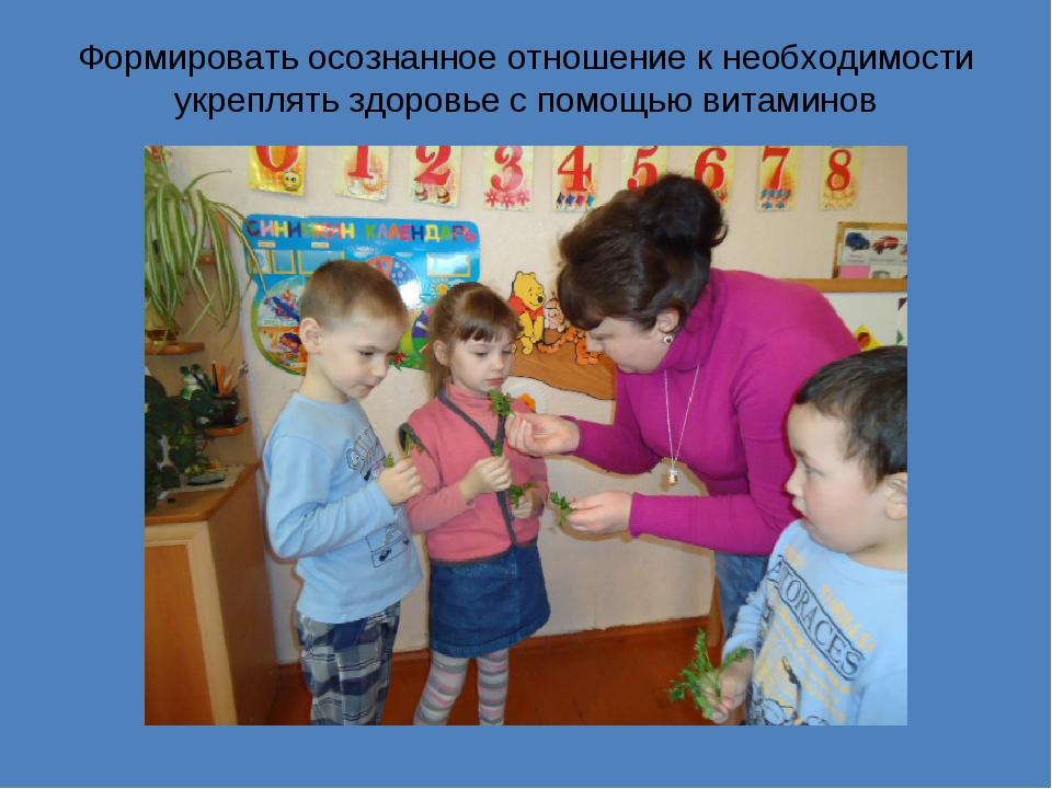 Формировать осознанное отношение к необходимости укреплять здоровье с помощью...