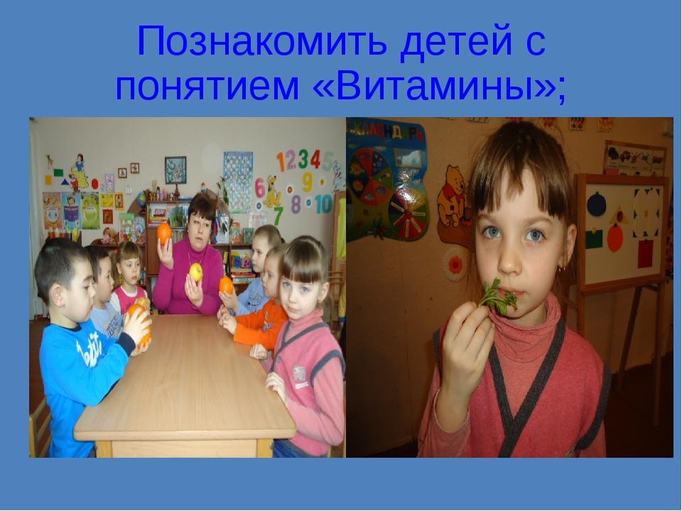 Познакомить детей с понятием «Витамины»;