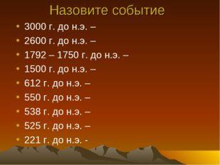 . Назовите событие 3000 г. до н.э. – 2600 г. до н.э. – 1792 – 1750 г. до н.э.