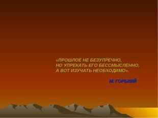 «ПРОШЛОЕ НЕ БЕЗУПРЕЧНО, НО УПРЕКАТЬ ЕГО БЕССМЫСЛЕННО, А ВОТ ИЗУЧАТЬ НЕОБХОДИМ