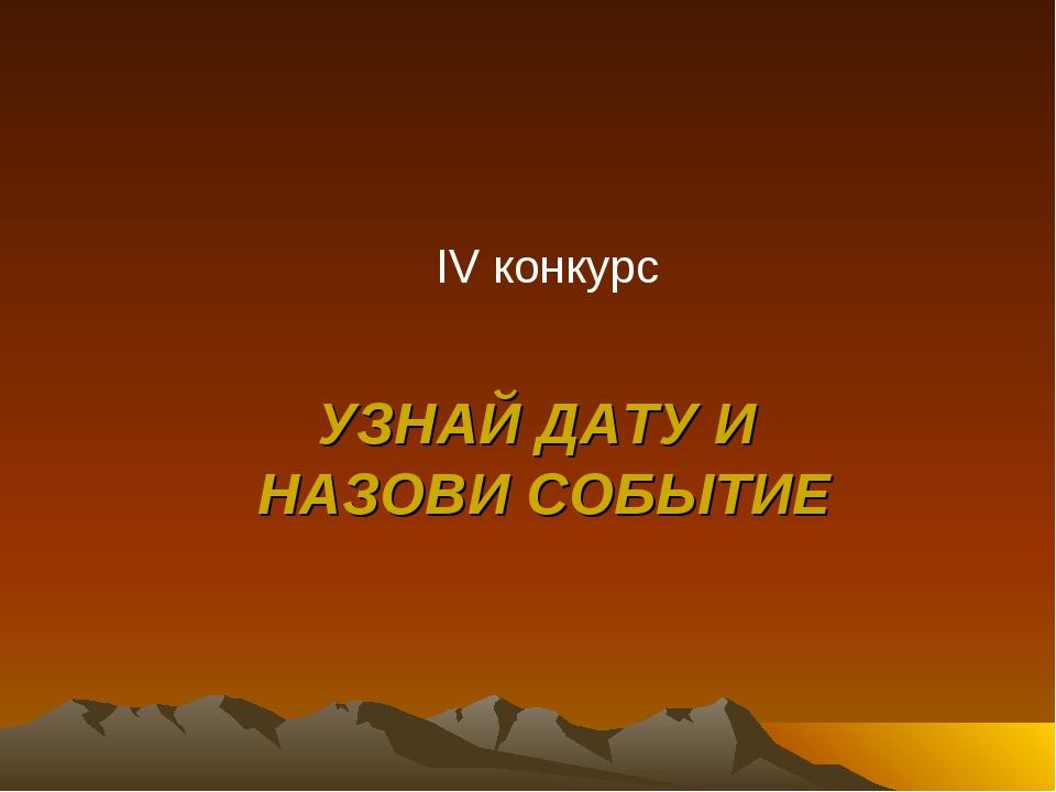 УЗНАЙ ДАТУ И НАЗОВИ СОБЫТИЕ IV конкурс