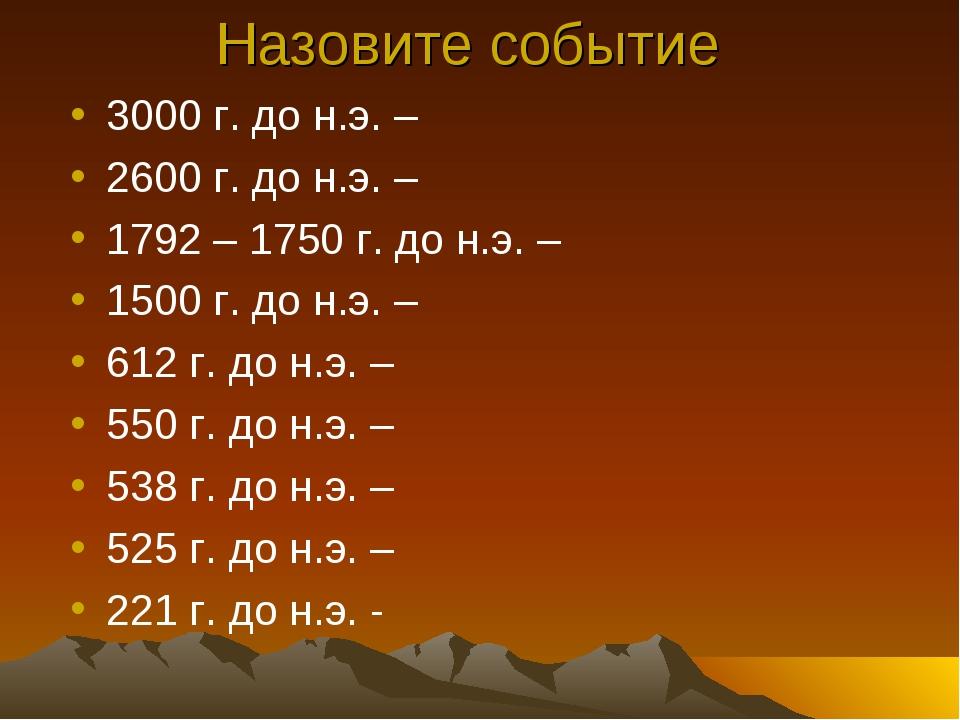 . Назовите событие 3000 г. до н.э. – 2600 г. до н.э. – 1792 – 1750 г. до н.э....