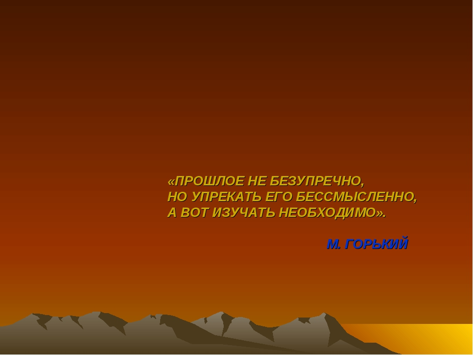 «ПРОШЛОЕ НЕ БЕЗУПРЕЧНО, НО УПРЕКАТЬ ЕГО БЕССМЫСЛЕННО, А ВОТ ИЗУЧАТЬ НЕОБХОДИМ...