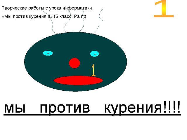Творческие работы с урока информатики «Мы против курения!!!» (5 класс, Paint)