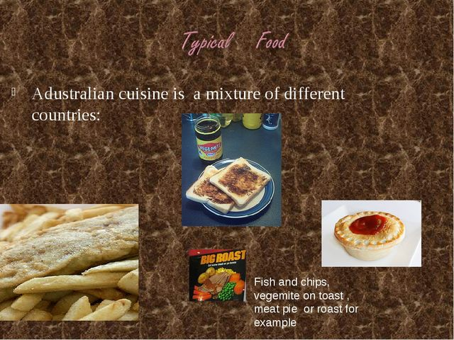 Adustralian cuisine is a mixture of different countries: Fish and chips, vege...