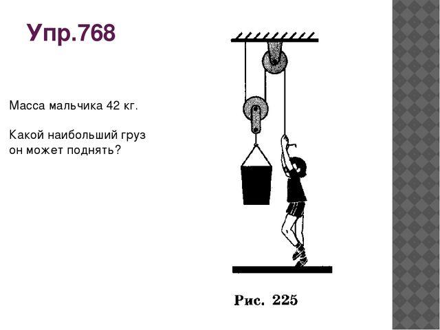 Упр.768 Масса мальчика 42 кг. Какой наибольший груз он может поднять?