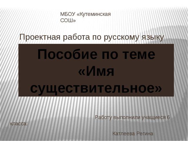 МБОУ «Кутеминская СОШ» Проектная работа по русскому языку Работу выполнили уч...