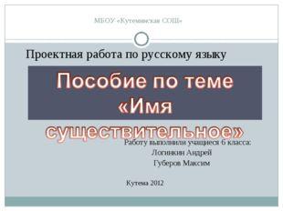 МБОУ «Кутеминская СОШ» Проектная работа по русскому языку Работу выполнили уч
