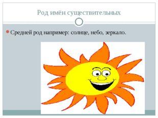 Род имён существительных Средней род например: солнце, небо, зеркало.