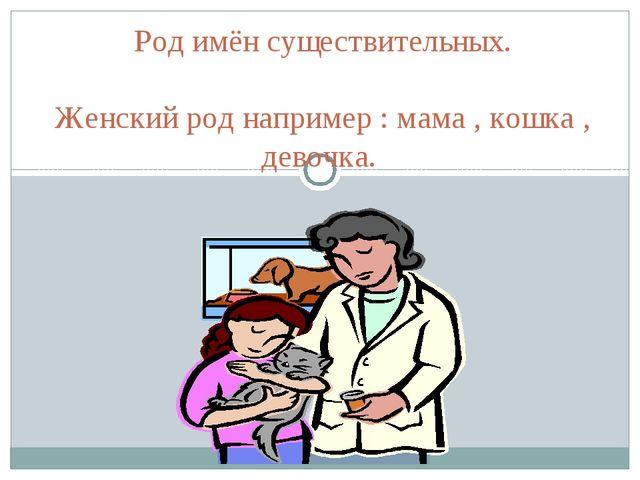 Род имён существительных. Женский род например : мама , кошка , девочка.