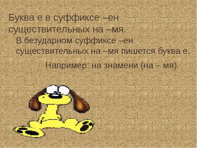 Буква е в суффиксе –ен существительных на –мя. В безударном суффиксе –ен суще...