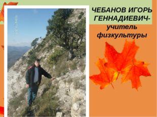 ЧЕБАНОВ ИГОРЬ ГЕННАДИЕВИЧ- учитель физкультуры