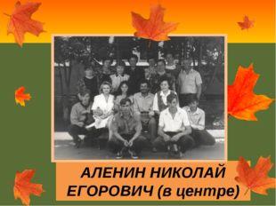 АЛЕНИН НИКОЛАЙ ЕГОРОВИЧ (в центре)